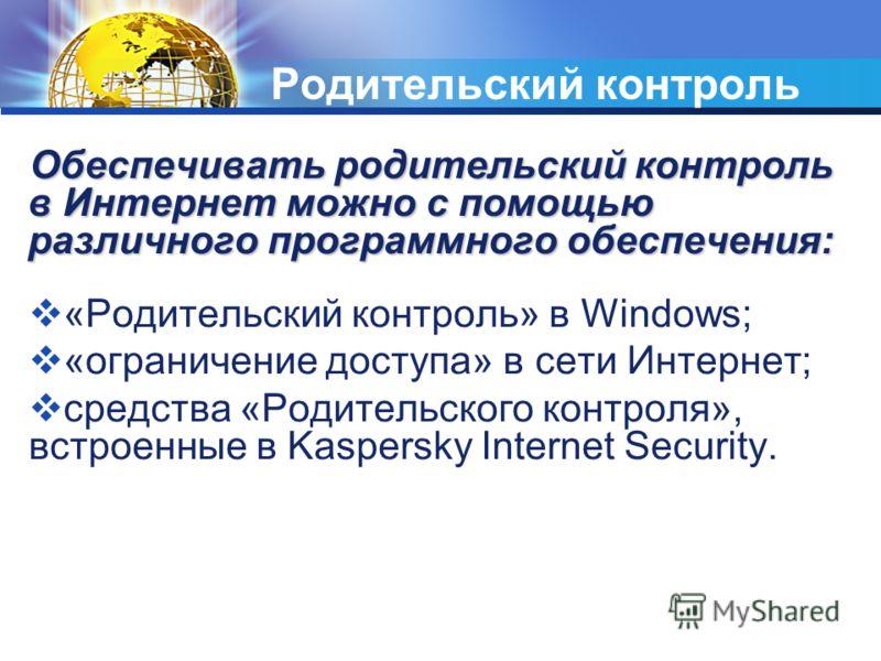 Родительский контроль Обеспечивать родительский контроль в Интернет можно с помощью различного программного обеспечения: «Родительский контроль» в Windows; «ограничение доступа» в сети Интернет; средства «Родительского контроля», встроенные в Kaspers