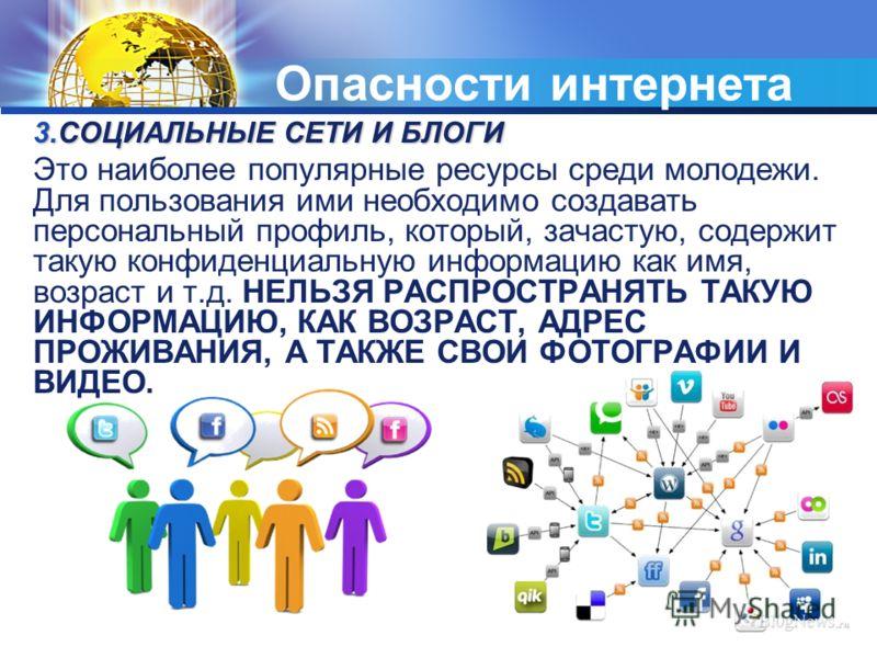 Опасности интернета 3.СОЦИАЛЬНЫЕ СЕТИ И БЛОГИ Это наиболее популярные ресурсы среди молодежи. Для пользования ими необходимо создавать персональный профиль, который, зачастую, содержит такую конфиденциальную информацию как имя, возраст и т.д. НЕЛЬЗЯ