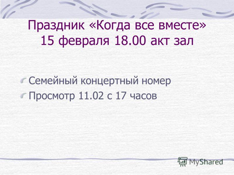 Праздник «Когда все вместе» 15 февраля 18.00 акт зал Семейный концертный номер Просмотр 11.02 с 17 часов