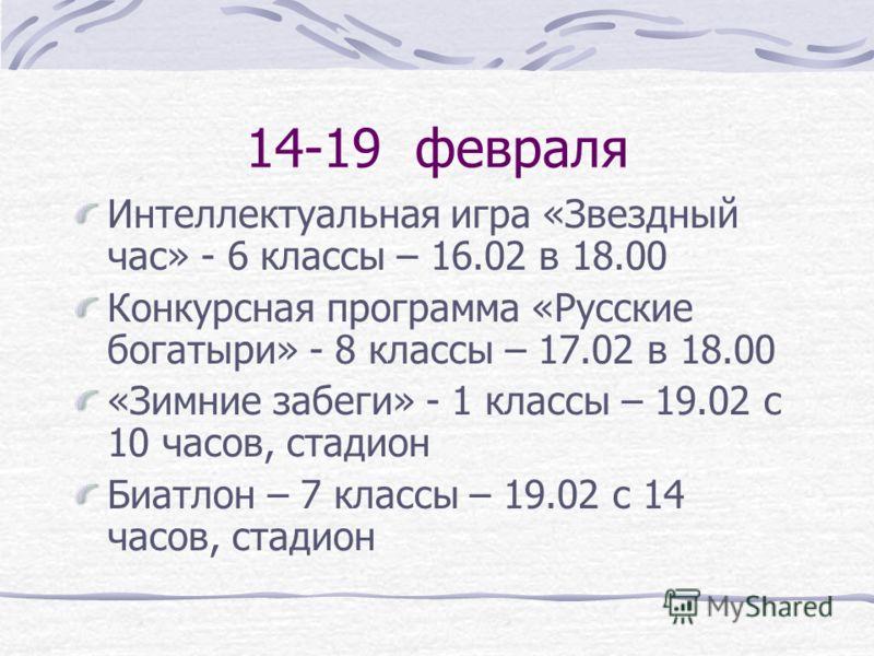14-19 февраля Интеллектуальная игра «Звездный час» - 6 классы – 16.02 в 18.00 Конкурсная программа «Русские богатыри» - 8 классы – 17.02 в 18.00 «Зимние забеги» - 1 классы – 19.02 с 10 часов, стадион Биатлон – 7 классы – 19.02 с 14 часов, стадион
