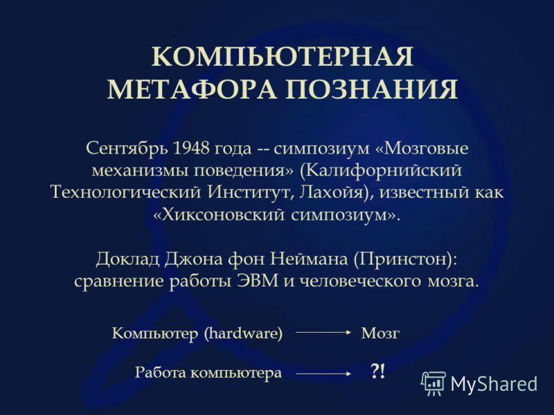 КОМПЬЮТЕРНАЯ МЕТАФОРА ПОЗНАНИЯ Сентябрь 1948 года -- симпозиум «Мозговые механизмы поведения» (Калифорнийский Технологический Институт, Лахойя), известный как «Хиксоновский симпозиум». Доклад Джона фон Неймана (Принстон): сравнение работы ЭВМ и челов