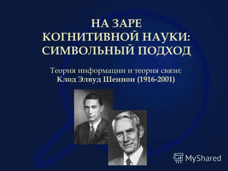 НА ЗАРЕ КОГНИТИВНОЙ НАУКИ: СИМВОЛЬНЫЙ ПОДХОД Теория информации и теория связи: Клод Элвуд Шеннон (1916-2001)