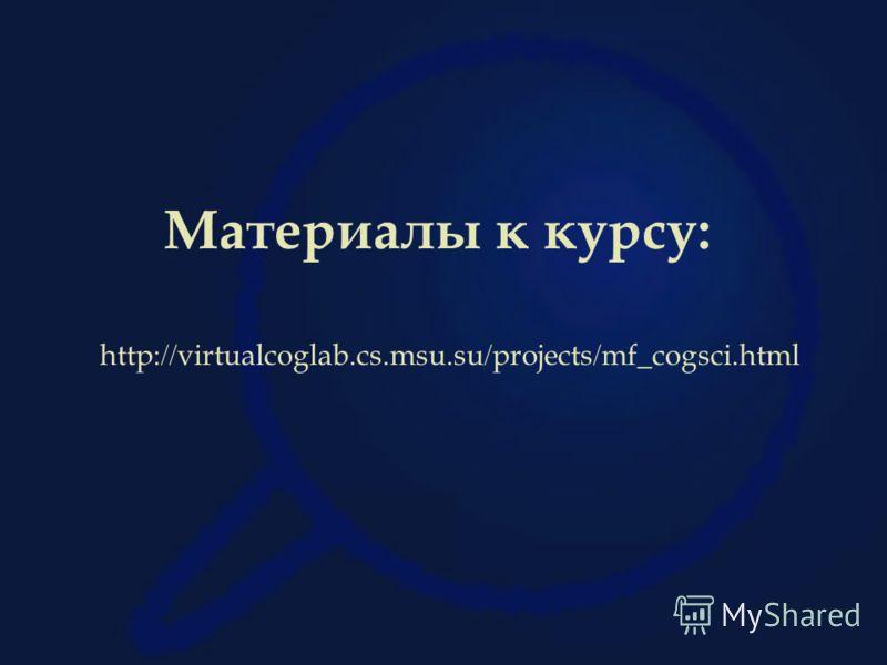 Материалы к курсу: http: // virtualcoglab.cs.msu.su / projects / mf_cogsci.html