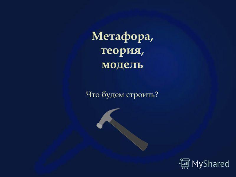 Метафора, теория, модель Что будем строить?