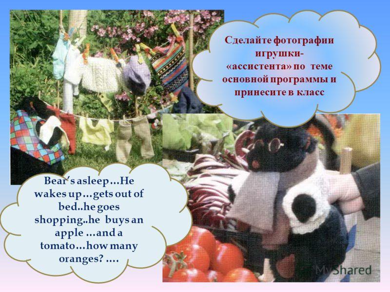 Сделайте фотографии игрушки- «ассистента» по теме основной программы и принесите в класс Bears asleep…He wakes up…gets out of bed..he goes shopping..he buys an apple …and a tomato…how many oranges? ….