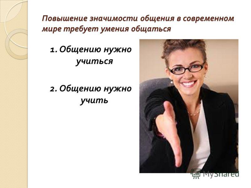 Повышение значимости общения в современном мире требует умения общаться 1. Общению нужно учиться 2. Общению нужно учить