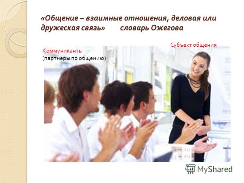 « Общение – взаимные отношения, деловая или дружеская связь » словарь Ожегова Субъект общения Коммуниканты (партнеры по общению)