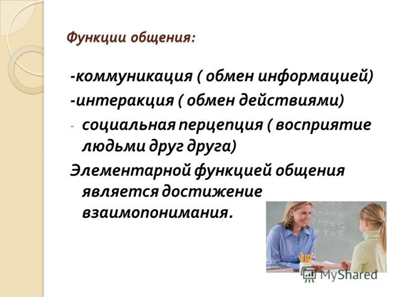 Функции общения : - коммуникация ( обмен информацией ) - интеракция ( обмен действиями ) - социальная перцепция ( восприятие людьми друг друга ) Элементарной функцией общения является достижение взаимопонимания.