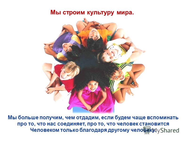 Мы строим культуру мира. Мы больше получим, чем отдадим, если будем чаще вспоминать про то, что нас соединяет, про то, что человек становится Человеком только благодаря другому человеку.