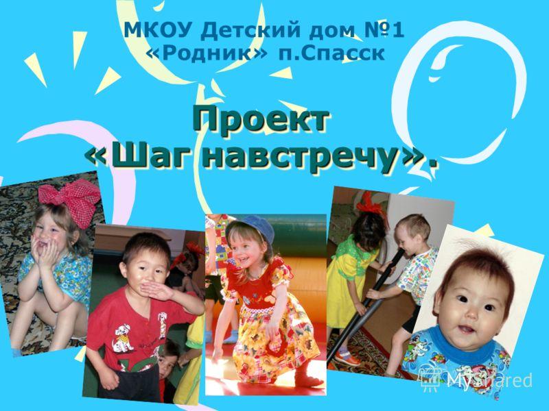 Проект «Шаг навстречу». МКОУ Детский дом 1 «Родник» п.Спасск