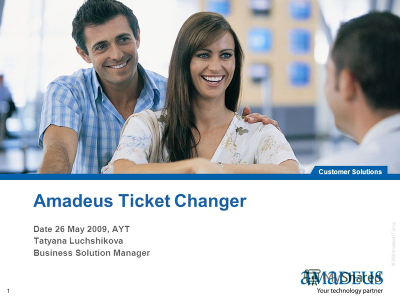 © 2008 Amadeus IT Group SA Customer Solutions 1 Amadeus Ticket Changer Date 26 May 2009, AYT Tatyana Luchshikova Business Solution Manager