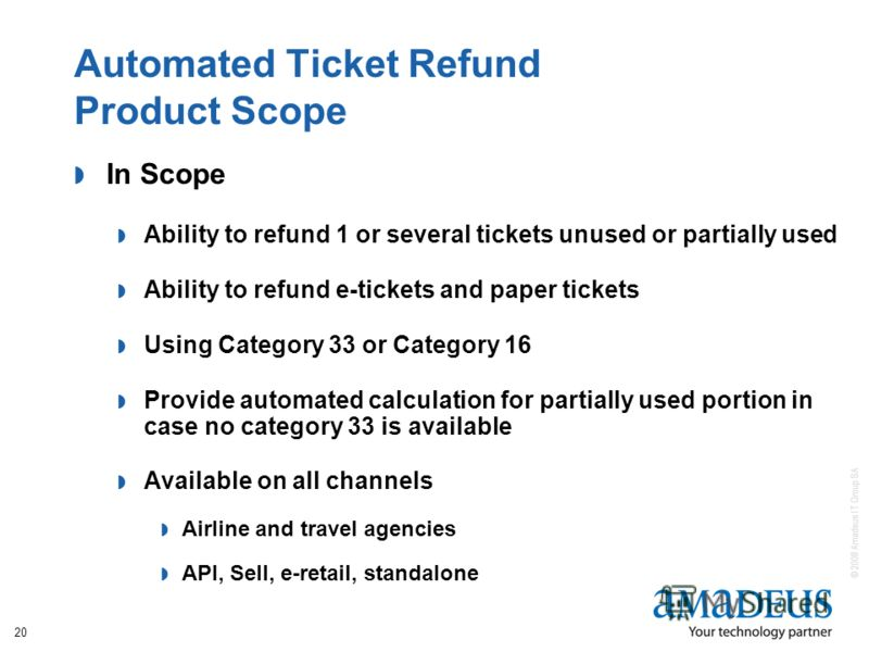 © 2008 Amadeus IT Group SA 20 Automated Ticket Refund Product Scope In Scope Ability to refund 1 or several tickets unused or partially used Ability to refund e-tickets and paper tickets Using Category 33 or Category 16 Provide automated calculation