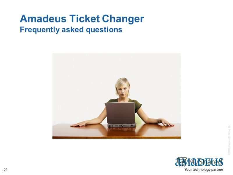 © 2008 Amadeus IT Group SA 22 Amadeus Ticket Changer Frequently asked questions