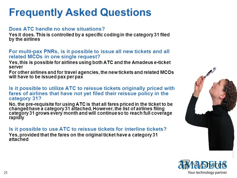 © 2008 Amadeus IT Group SA 25 Frequently Asked Questions Does ATC handle no show situations? Yes it does. This is controlled by a specific coding in the category 31 filed by the airlines For multi-pax PNRs, is it possible to issue all new tickets and