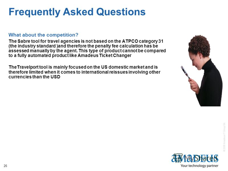 © 2008 Amadeus IT Group SA 26 Frequently Asked Questions What about the competition? The Sabre tool for travel agencies is not based on the ATPCO category 31 (the industry standard )and therefore the penalty fee calculation has be assessed manually b