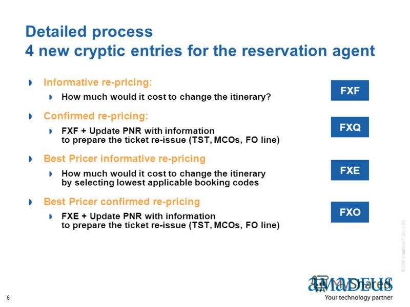 © 2008 Amadeus IT Group SA 6 Detailed process 4 new cryptic entries for the reservation agent Informative re-pricing: How much would it cost to change the itinerary? Confirmed re-pricing: FXF + Update PNR with information to prepare the ticket re-iss