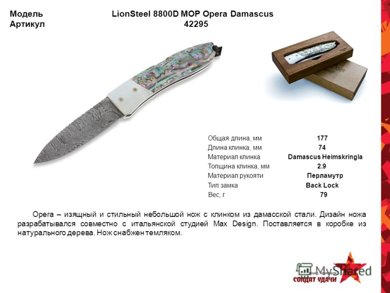 Модель LionSteel 8800D MOP Opera Damascus Артикул 42295 Opera – изящный и стильный небольшой нож с клинком из дамасской стали. Дизайн ножа разрабатывался совместно с итальянской студией Max Design. Поставляется в коробке из натурального дерева. Нож с