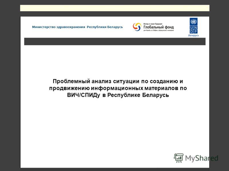 Проблемный анализ ситуации по созданию и продвижению информационных материалов по ВИЧ/СПИДу в Республике Беларусь Министерство здравоохранения Республики Беларусь