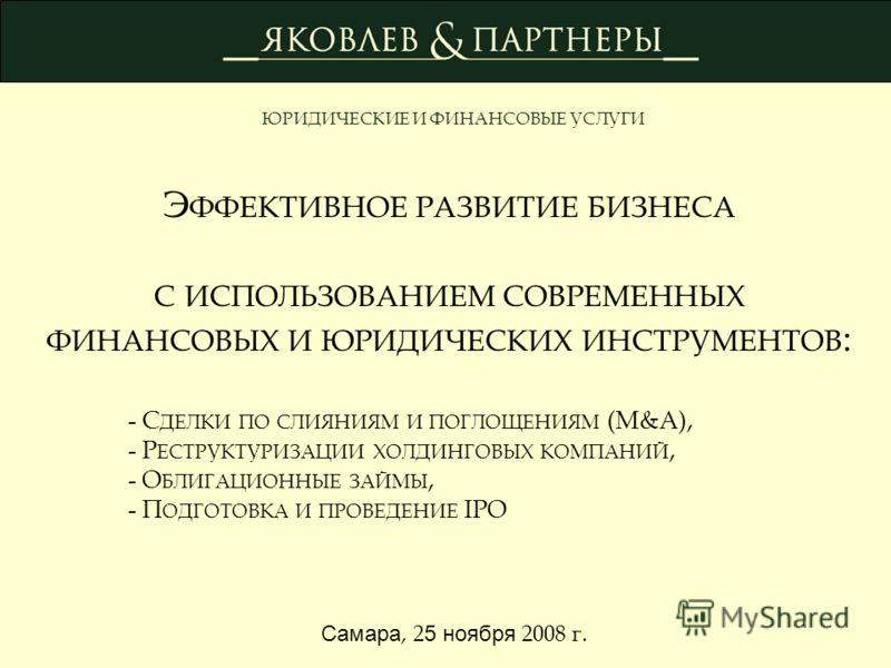 Э ФФЕКТИВНОЕ РАЗВИТИЕ БИЗНЕСА С ИСПОЛЬЗОВАНИЕМ СОВРЕМЕННЫХ ФИНАНСОВЫХ И ЮРИДИЧЕСКИХ ИНСТРУМЕНТОВ : - С ДЕЛКИ ПО СЛИЯНИЯМ И ПОГЛОЩЕНИЯМ (M&A), - Р ЕСТРУКТУРИЗАЦИИ ХОЛДИНГОВЫХ КОМПАНИЙ, - О БЛИГАЦИОННЫЕ ЗАЙМЫ, - П ОДГОТОВКА И ПРОВЕДЕНИЕ IPO ЮРИДИЧЕСКИЕ