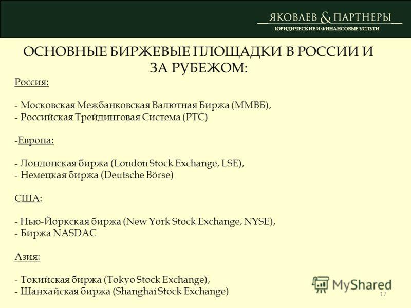 17 ЮРИДИЧЕСКИЕ И ФИНАНСОВЫЕ УСЛУГИ ОСНОВНЫЕ БИРЖЕВЫЕ ПЛОЩАДКИ В РОССИИ И ЗА РУБЕЖОМ: Россия: - Московская Межбанковская Валютная Биржа (ММВБ), - Российская Трейдинговая Система (РТС) -Европа: - Лондонская биржа (London Stock Exchange, LSE), - Немецка