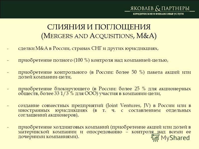 СЛИЯНИЯ И ПОГЛОЩЕНИЯ (M ERGERS AND A CQUISITIONS, M&A) - сделки M&A в России, странах СНГ и других юрисдикциях, - приобретение полного (100 %) контроля над компанией-целью, - приобретение контрольного (в России: более 50 %) пакета акций или долей ком
