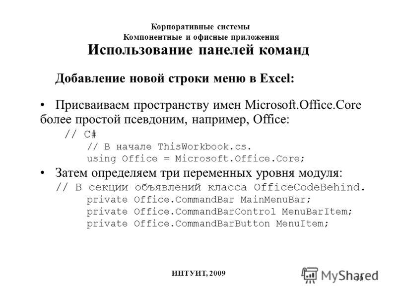 10 Использование панелей команд Добавление новой строки меню в Excel: Присваиваем пространству имен Microsoft.Office.Core более простой псевдоним, например, Office: // C# // В начале ThisWorkbook.cs. using Office = Microsoft.Office.Core; Затем опреде