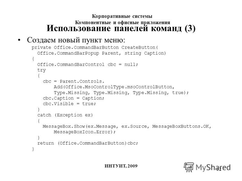 12 Использование панелей команд (3) Создаем новый пункт меню: private Office.CommandBarButton CreateButton( Office.CommandBarPopup Parent, string Caption) { Office.CommandBarControl cbc = null; try { cbc = Parent.Controls. Add(Office.MsoControlType.m