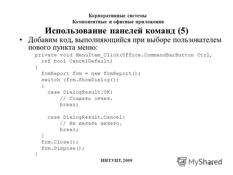 14 Использование панелей команд (5) Добавим код, выполняющийся при выборе пользователем нового пункта меню: private void MenuItem_Click(Office.CommandBarButton Ctrl, ref bool CancelDefault) { frmReport frm = new frmReport(); switch (frm.ShowDialog())