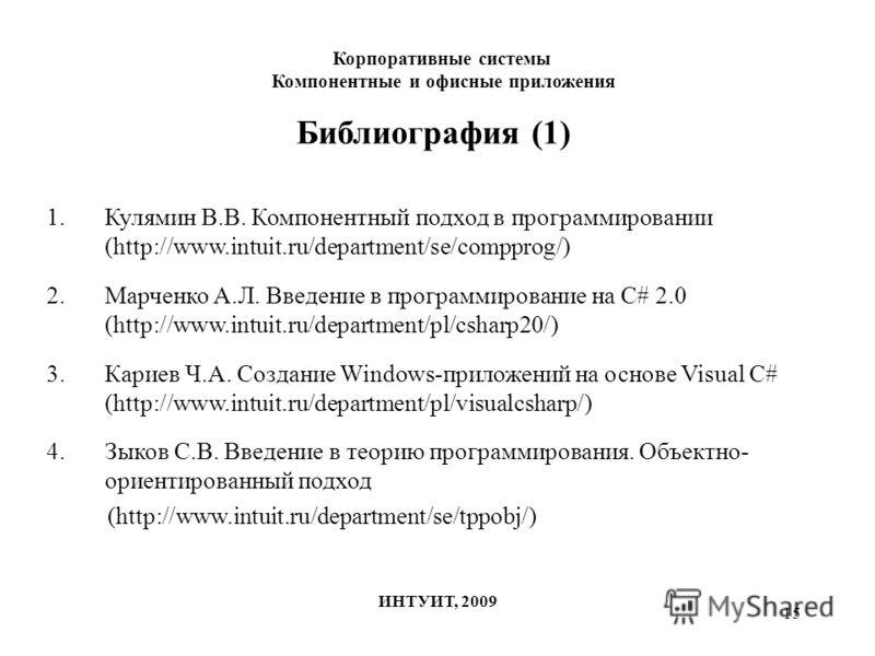 15 Библиография (1) 1.Кулямин В.В. Компонентный подход в программировании (http://www.intuit.ru/department/se/compprog/) 2.Марченко А.Л. Введение в программирование на C# 2.0 (http://www.intuit.ru/department/pl/csharp20/) 3.Кариев Ч.А. Создание Windo