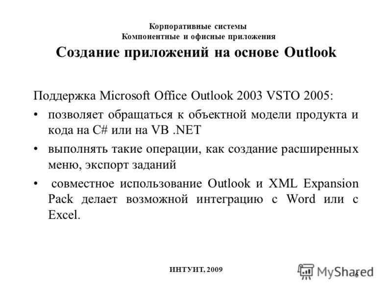 6 Создание приложений на основе Outlook Поддержка Microsoft Office Outlook 2003 VSTO 2005: позволяет обращаться к объектной модели продукта и кода на C# или на VB.NET выполнять такие операции, как создание расширенных меню, экспорт заданий совместное