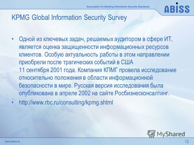 12 KPMG Global Information Security Survey Одной из ключевых задач, решаемых аудитором в сфере ИТ, является оценка защищенности информационных ресурсов клиентов. Особую актуальность работы в этом направлении приобрели после трагических событий в США
