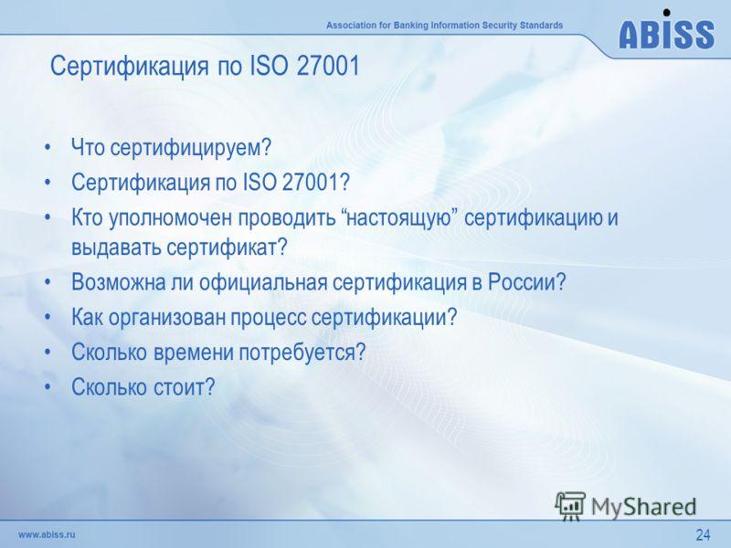 24 Сертификация по ISO 27001 Что сертифицируем? Сертификация по ISO 27001? Кто уполномочен проводить настоящую сертификацию и выдавать сертификат? Возможна ли официальная сертификация в России? Как организован процесс сертификации? Сколько времени по