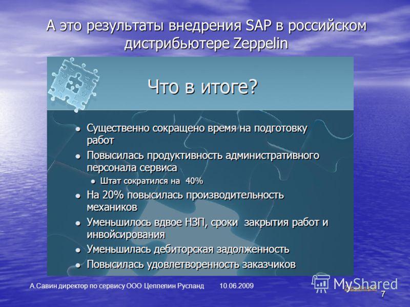 7 А это результаты внедрения SAP в российском дистрибьютере Zeppelin Zeppelin.pdf А.Савин директор по сервису ООО Цеппелин Русланд 10.06.2009