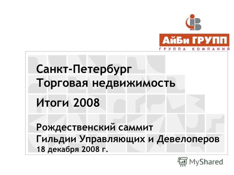 Санкт-Петербург Торговая недвижимость Итоги 2008 Рождественский саммит Гильдии Управляющих и Девелоперов 18 декабря 2008 г.