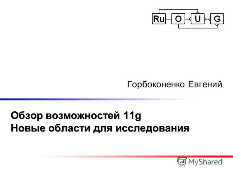 Обзор возможностей 11g Новые области для исследования Горбоконенко Евгений