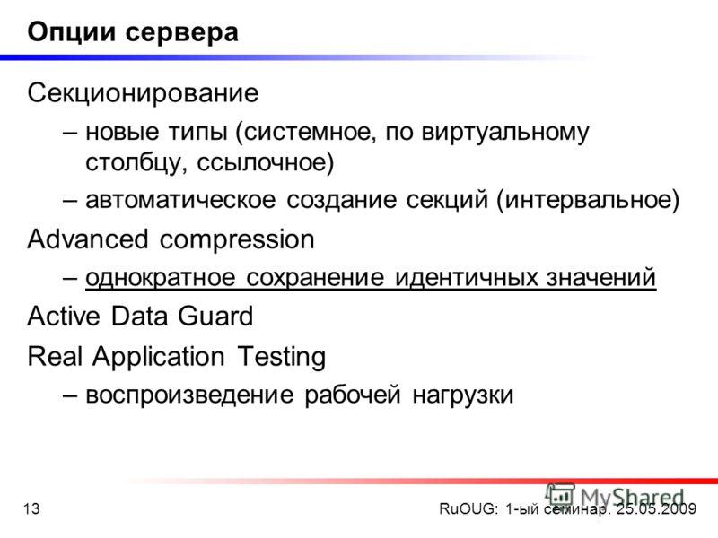 RuOUG: 1-ый семинар. 25.05.200913 Опции сервера Секционирование –новые типы (системное, по виртуальному столбцу, ссылочное) –автоматическое создание секций (интервальное) Advanced compression –однократное сохранение идентичных значений Active Data Gu