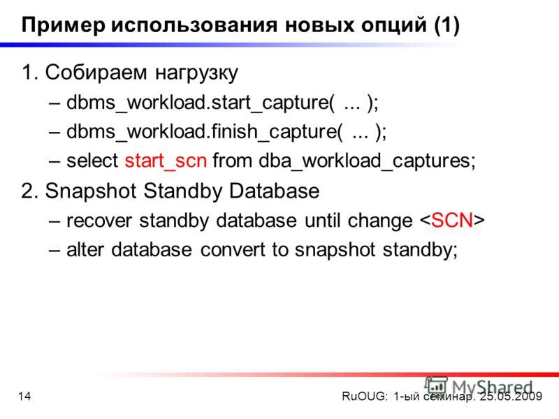 RuOUG: 1-ый семинар. 25.05.200914 Пример использования новых опций (1) 1. Собираем нагрузку –dbms_workload.start_capture(... ); –dbms_workload.finish_capture(... ); –select start_scn from dba_workload_captures; 2. Snapshot Standby Database –recover s