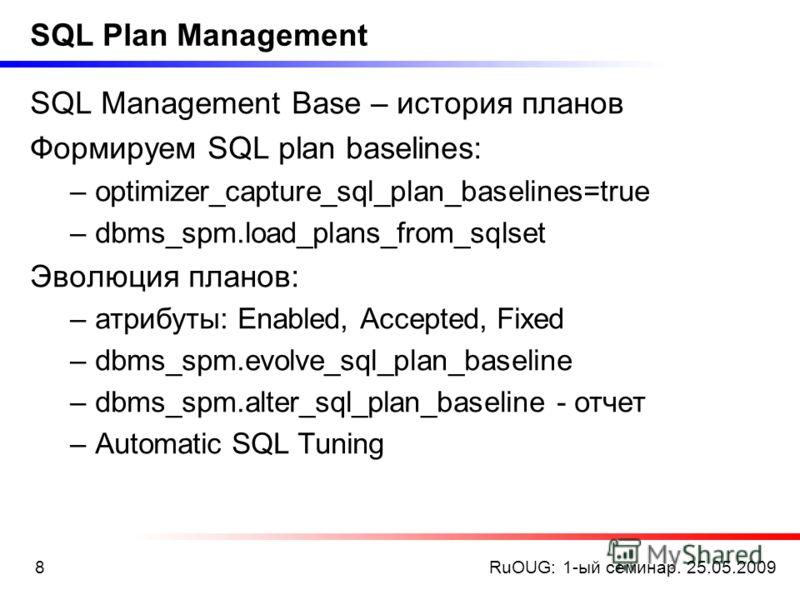 RuOUG: 1-ый семинар. 25.05.20098 SQL Plan Management SQL Management Base – история планов Формируем SQL plan baselines: –optimizer_capture_sql_plan_baselines=true –dbms_spm.load_plans_from_sqlset Эволюция планов: –атрибуты: Enabled, Accepted, Fixed –