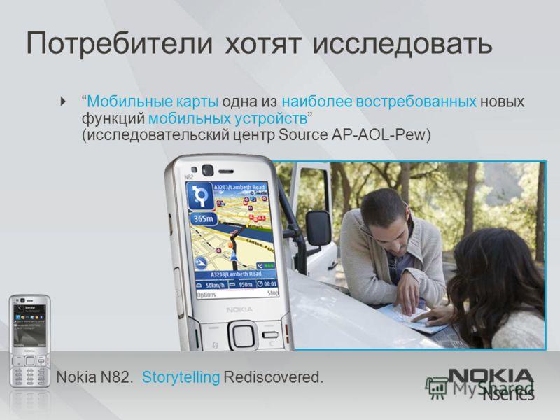 Nokia N82. Storytelling Rediscovered. Потребители хотят исследовать Мобильные карты одна из наиболее востребованных новых функций мобильных устройств (исследовательский центр Source AP-AOL-Pew)