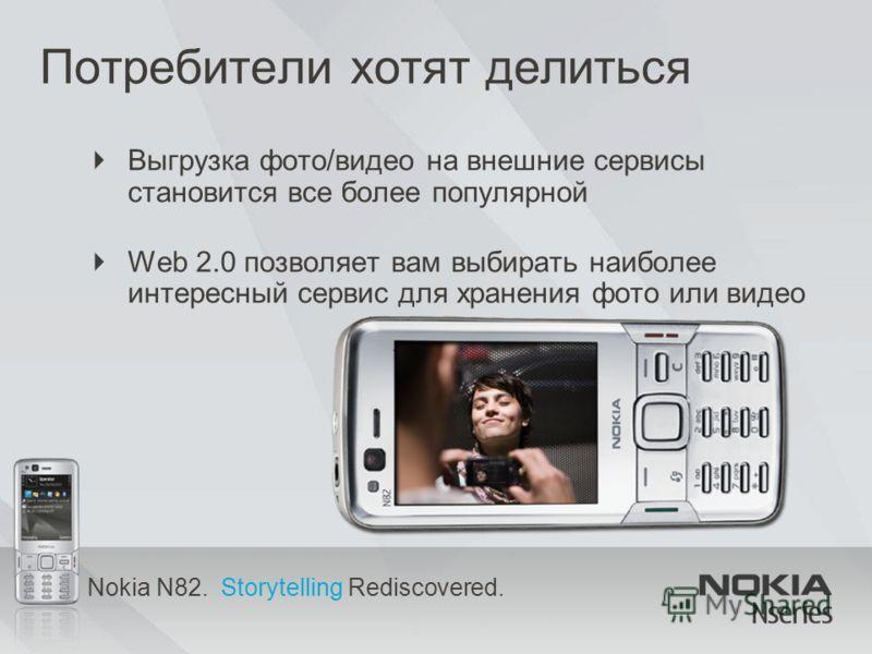Nokia N82. Storytelling Rediscovered. Потребители хотят делиться Выгрузка фото/видео на внешние сервисы становится все более популярной Web 2.0 позволяет вам выбирать наиболее интересный сервис для хранения фото или видео