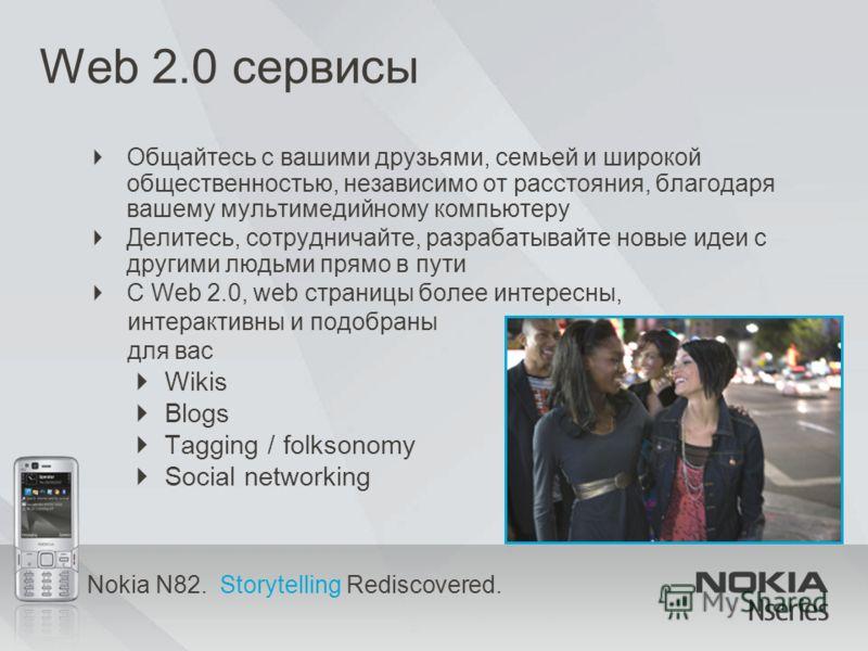 Nokia N82. Storytelling Rediscovered. Web 2.0 сервисы Общайтесь с вашими друзьями, семьей и широкой общественностью, независимо от расстояния, благодаря вашему мультимедийному компьютеру Делитесь, сотрудничайте, разрабатывайте новые идеи с другими лю