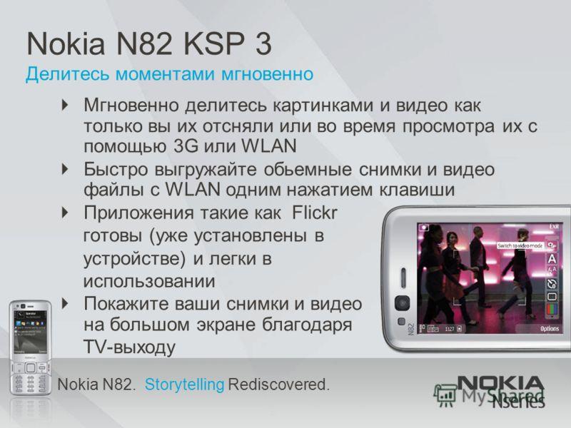 Nokia N82. Storytelling Rediscovered. Nokia N82 KSP 3 Делитесь моментами мгновенно Мгновенно делитесь картинками и видео как только вы их отсняли или во время просмотра их с помощью 3G или WLAN Быстро выгружайте обьемные снимки и видео файлы с WLAN о