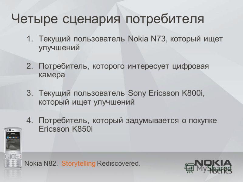 Nokia N82. Storytelling Rediscovered. Четыре сценария потребителя 1.Текущий пользователь Nokia N73, который ищет улучшений 2.Потребитель, которого интересует цифровая камера 3.Текущий пользователь Sony Ericsson K800i, который ищет улучшений 4.Потреби