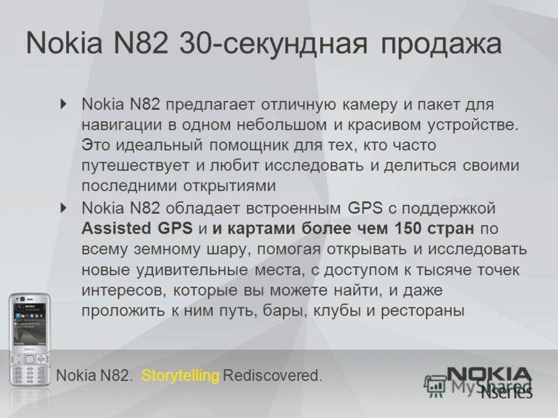 Nokia N82. Storytelling Rediscovered. Nokia N82 30-секундная продажа Nokia N82 предлагает отличную камеру и пакет для навигации в одном небольшом и красивом устройстве. Это идеальный помощник для тех, кто часто путешествует и любит исследовать и дели