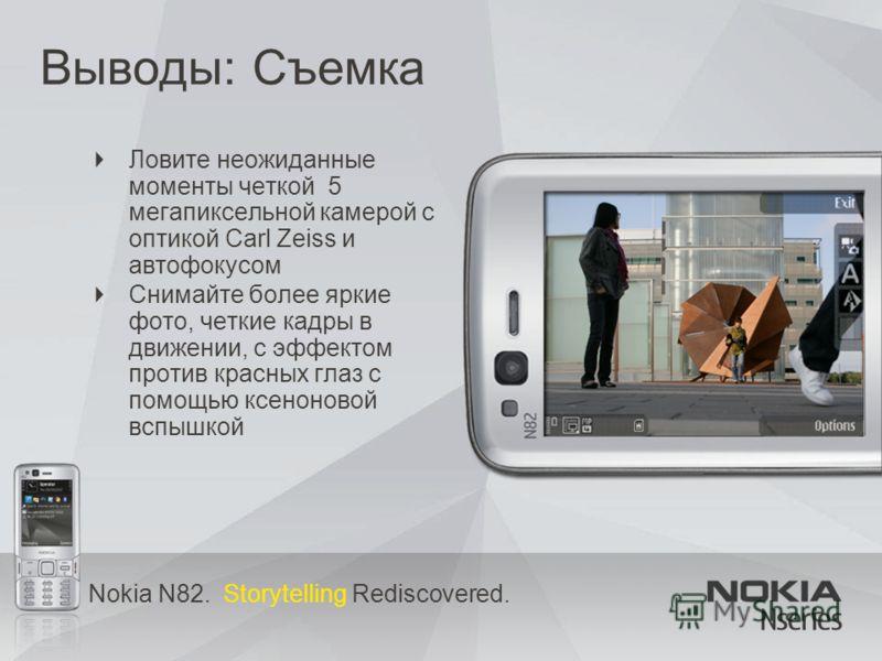 Nokia N82. Storytelling Rediscovered. Выводы: Съемка Ловите неожиданные моменты четкой 5 мегапиксельной камерой с оптикой Carl Zeiss и автофокусом Снимайте более яркие фото, четкие кадры в движении, с эффектом против красных глаз с помощью ксеноновой