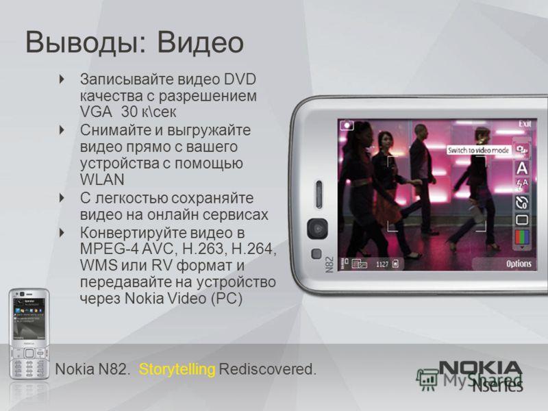 Nokia N82. Storytelling Rediscovered. Выводы: Видео Записывайте видео DVD качества с разрешением VGA 30 к\сек Снимайте и выгружайте видео прямо с вашего устройства с помощью WLAN С легкостью сохраняйте видео на онлайн сервисах Конвертируйте видео в M