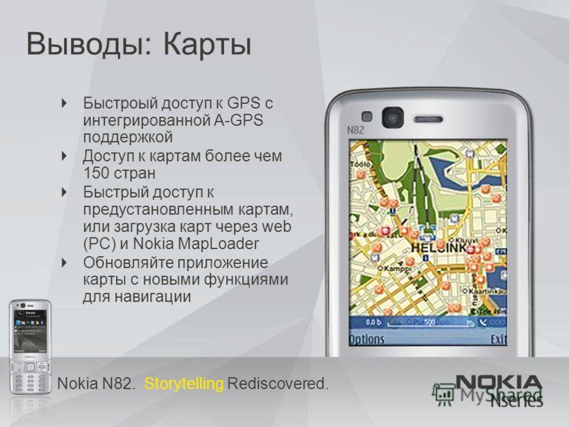 Nokia N82. Storytelling Rediscovered. Выводы: Карты Быстроый доступ к GPS с интегрированной A-GPS поддержкой Доступ к картам более чем 150 стран Быстрый доступ к предустановленным картам, или загрузка карт через web (PC) и Nokia MapLoader Обновляйте