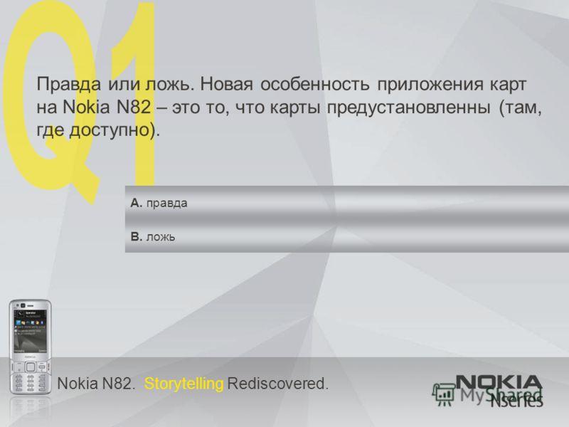 Nokia N82. Storytelling Rediscovered. Правда или ложь. Новая особенность приложения карт на Nokia N82 – это то, что карты предустановленны (там, где доступно). A. правда B. ложь