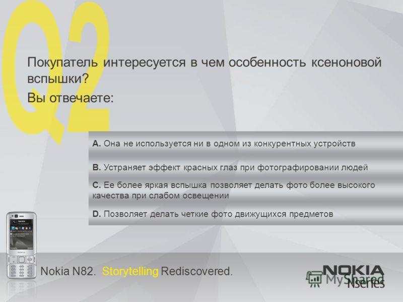 Nokia N82. Storytelling Rediscovered. Покупатель интересуется в чем особенность ксеноновой вспышки? Вы отвечаете: A. Она не используется ни в одном из конкурентных устройств B. Устраняет эффект красных глаз при фотографировании людей C. Ее более ярка