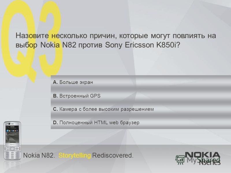 Nokia N82. Storytelling Rediscovered. Назовите несколько причин, которые могут повлиять на выбор Nokia N82 против Sony Ericsson K850i? A. Больше экран B. Встроенный GPS C. Камера с более высоким разрешением D. Полноценный HTML web браузер